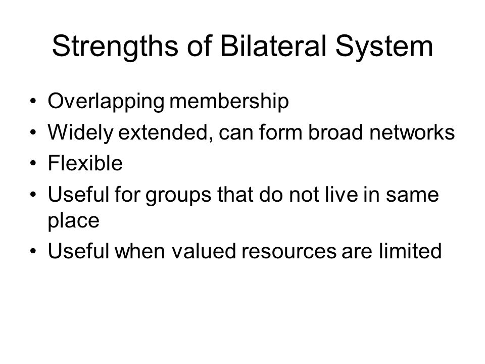 Strengths of Bilateral System Overlapping membership Widely extended, can form broad networks Flexible Useful for groups that do not live in same place Useful when valued resources are limited