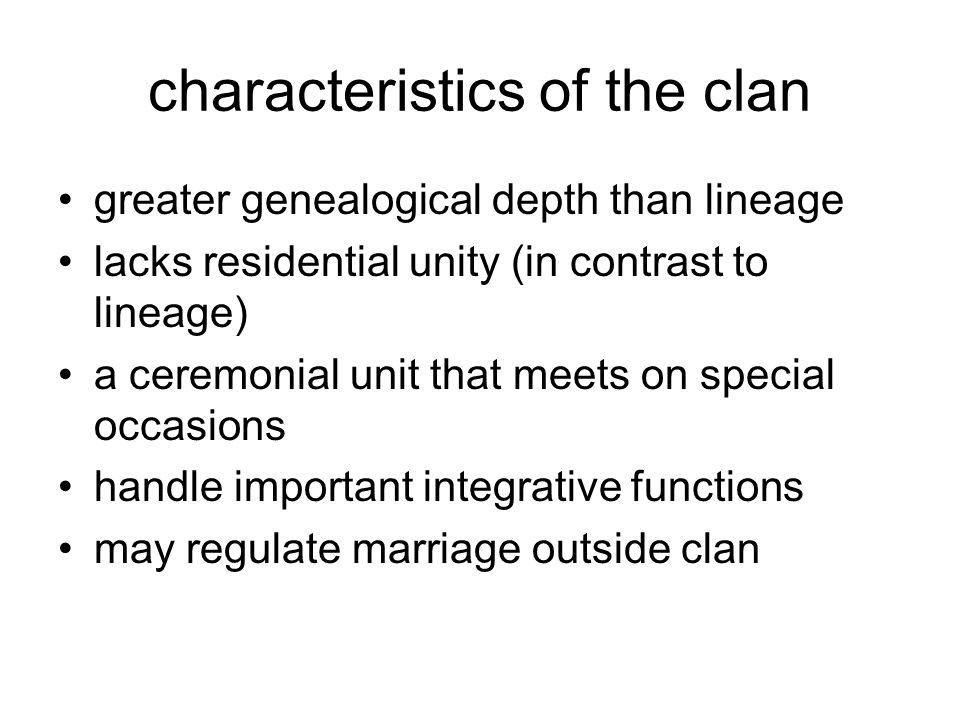characteristics of the clan greater genealogical depth than lineage lacks residential unity (in contrast to lineage) a ceremonial unit that meets on special occasions handle important integrative functions may regulate marriage outside clan