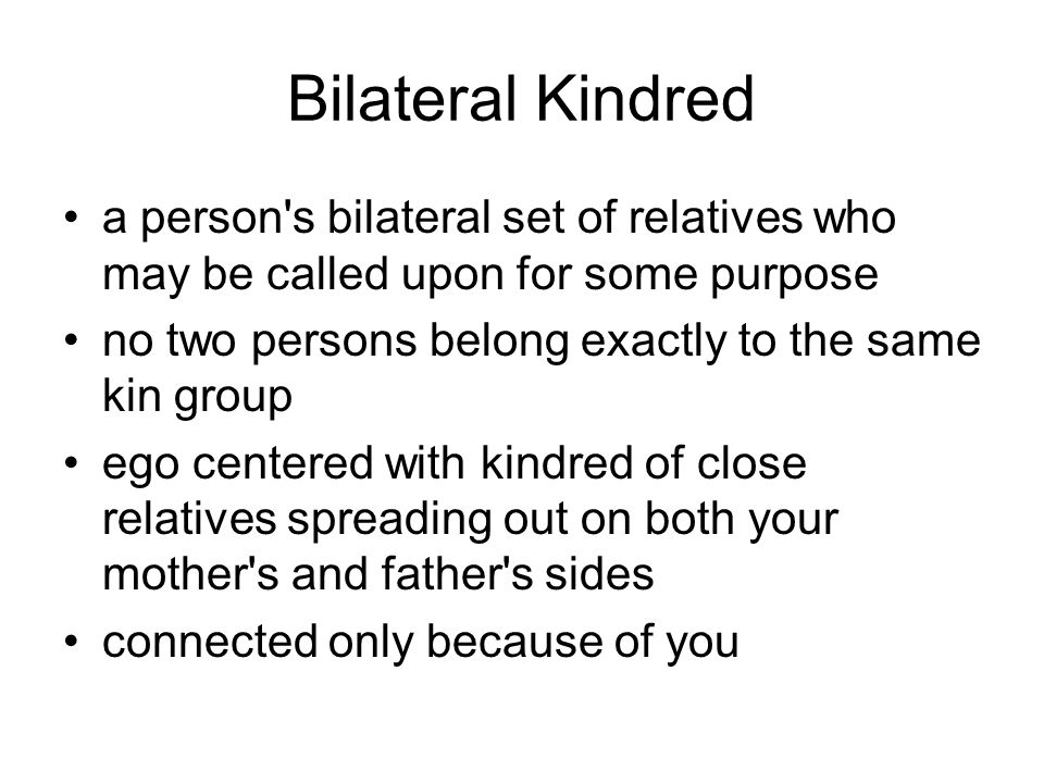 Bilateral Kindred a person s bilateral set of relatives who may be called upon for some purpose no two persons belong exactly to the same kin group ego centered with kindred of close relatives spreading out on both your mother s and father s sides connected only because of you