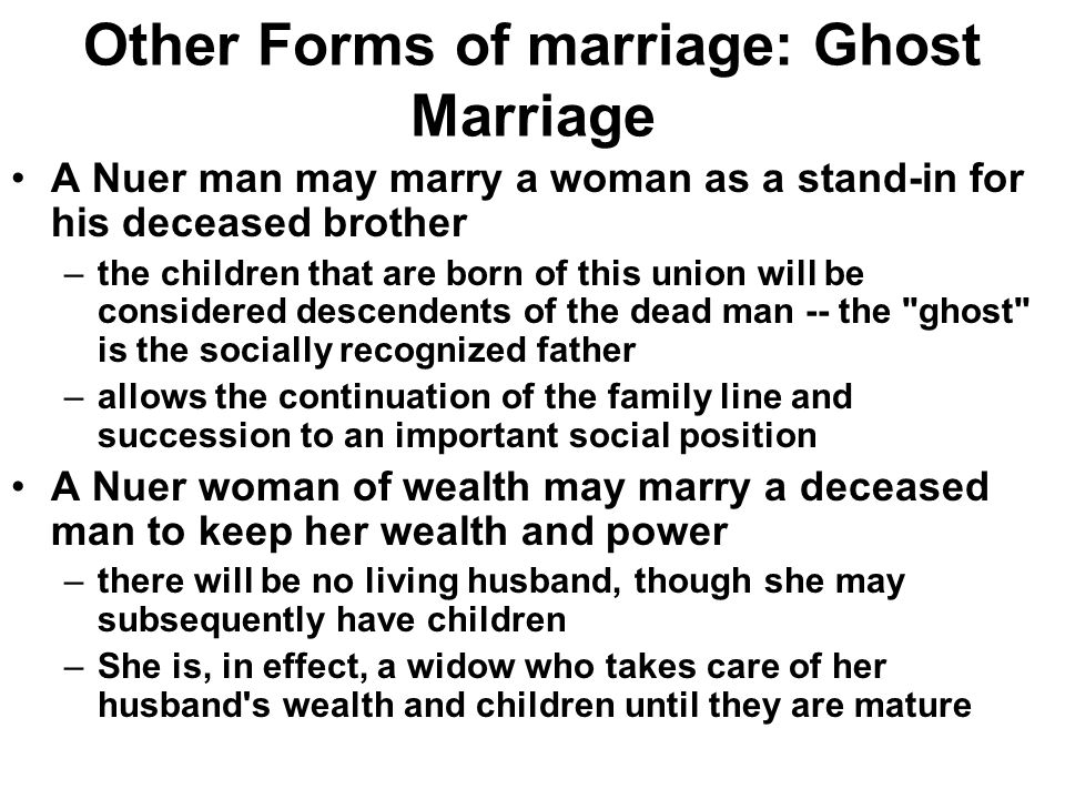Forms of Marriage Levirate & sororate –Levirate = a widow marries dead husband's brother –Sororate = a widower marries dead wife's sister Keeps inheritance within the same group