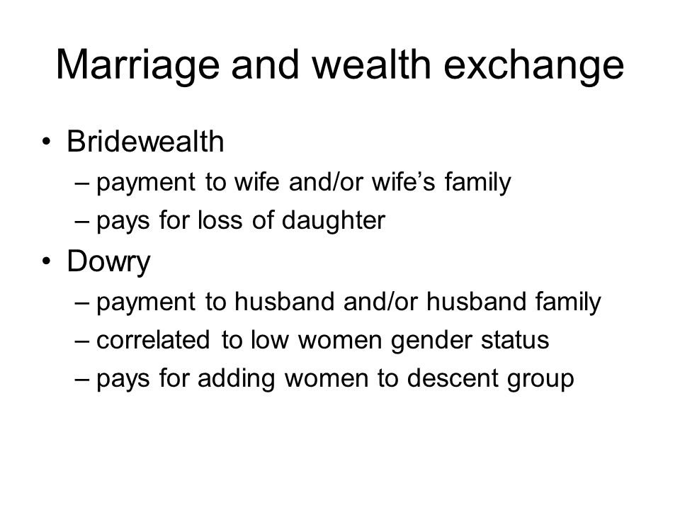Marriage and wealth exchange Bridewealth –payment to wife and/or wife's family –pays for loss of daughter Dowry –payment to husband and/or husband family –correlated to low women gender status –pays for adding women to descent group