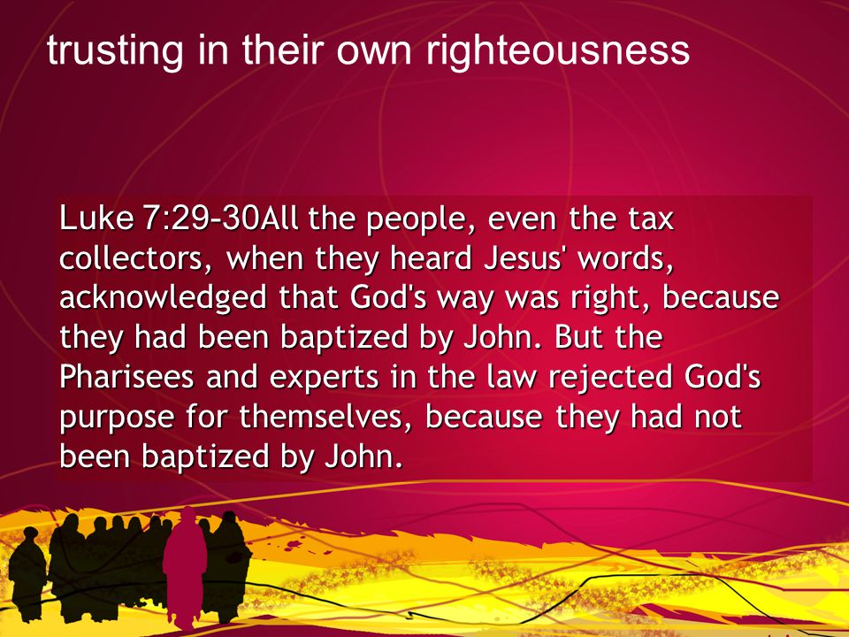 Luke 7:29-30All the people, even the tax collectors, when they heard Jesus words, acknowledged that God s way was right, because they had been baptized by John.