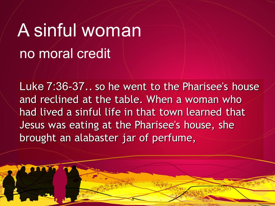 Luke 7:36-37.. so he went to the Pharisee s house and reclined at the table.