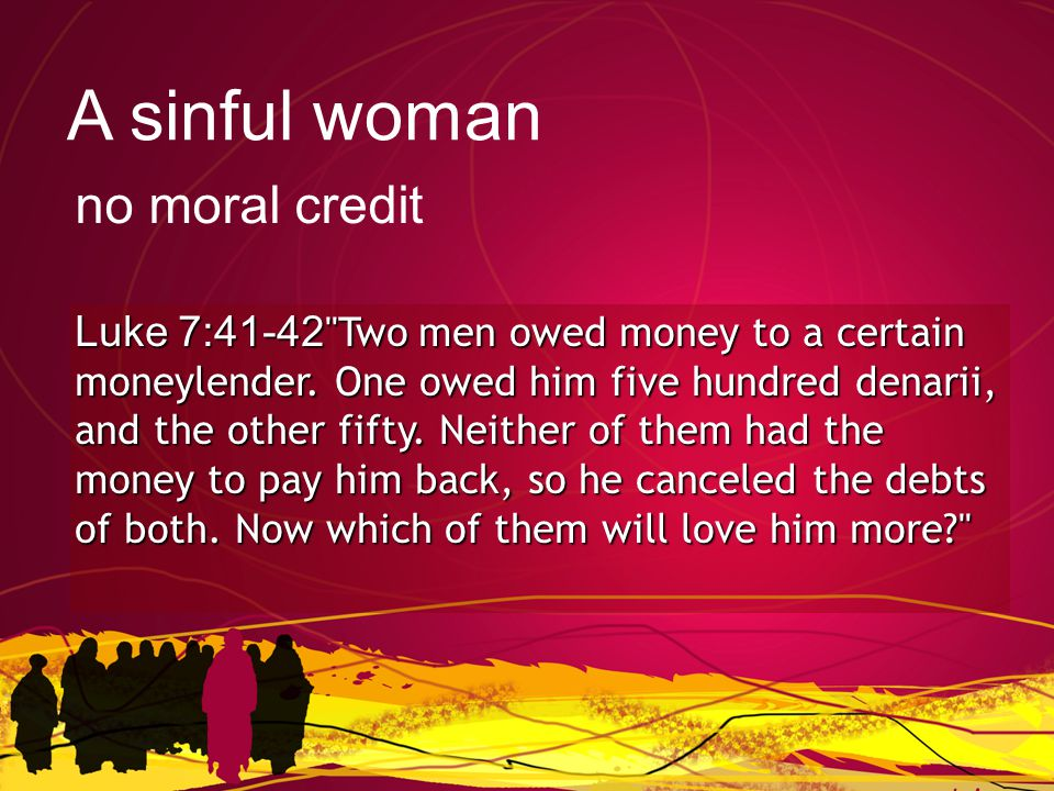 Luke 7:41-42 Two men owed money to a certain moneylender.
