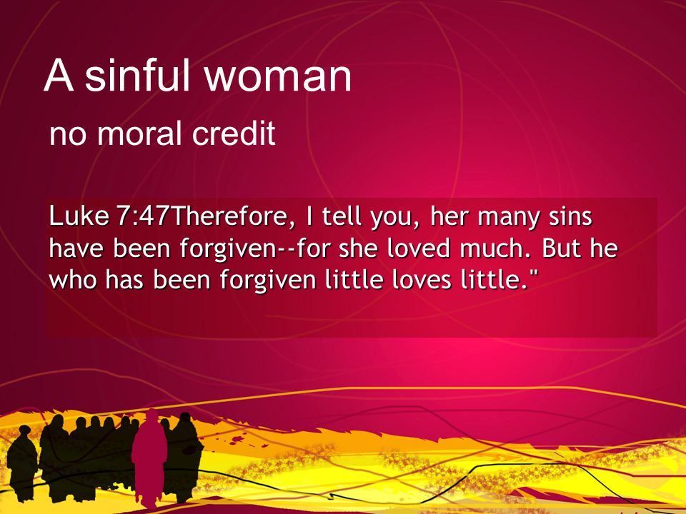 Luke 7:47Therefore, I tell you, her many sins have been forgiven--for she loved much.