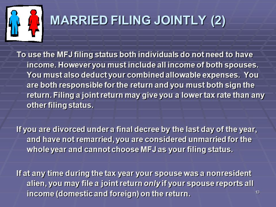 13 MARRIED FILING JOINTLY (2) To use the MFJ filing status both individuals do not need to have income. However you must include all income of both sp