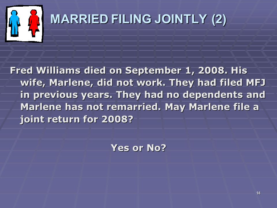 14 MARRIED FILING JOINTLY (2) Fred Williams died on September 1, 2008. His wife, Marlene, did not work. They had filed MFJ in previous years. They had