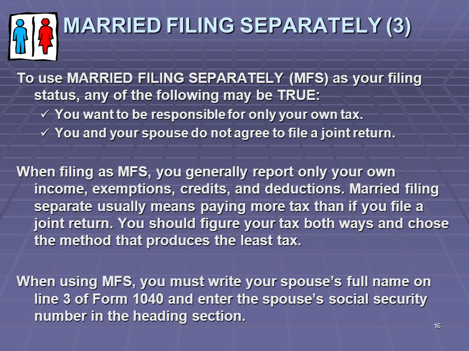 16 MARRIED FILING SEPARATELY (3) MARRIED FILING SEPARATELY (3) To use MARRIED FILING SEPARATELY (MFS) as your filing status, any of the following may