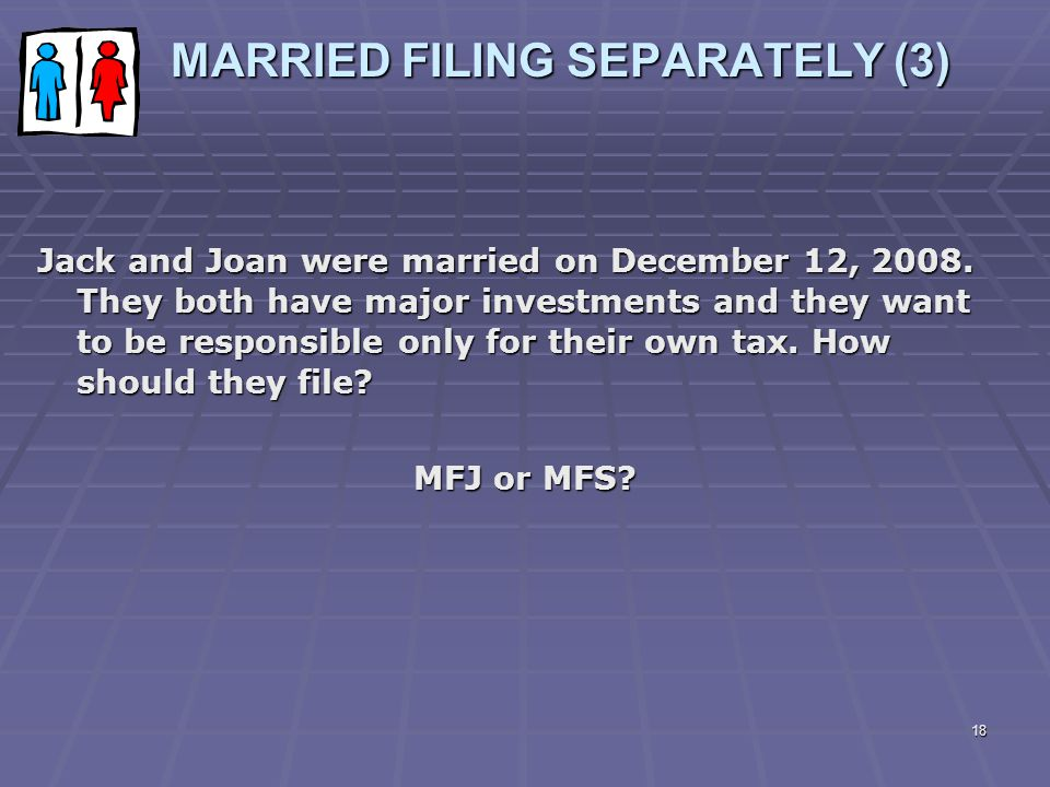 18 MARRIED FILING SEPARATELY (3) MARRIED FILING SEPARATELY (3) Jack and Joan were married on December 12, 2008. They both have major investments and t