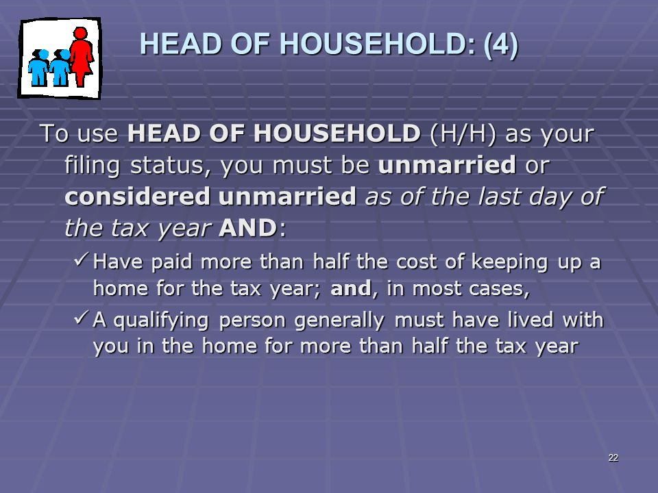 22 HEAD OF HOUSEHOLD: (4) To use HEAD OF HOUSEHOLD (H/H) as your filing status, you must be unmarried or considered unmarried as of the last day of th