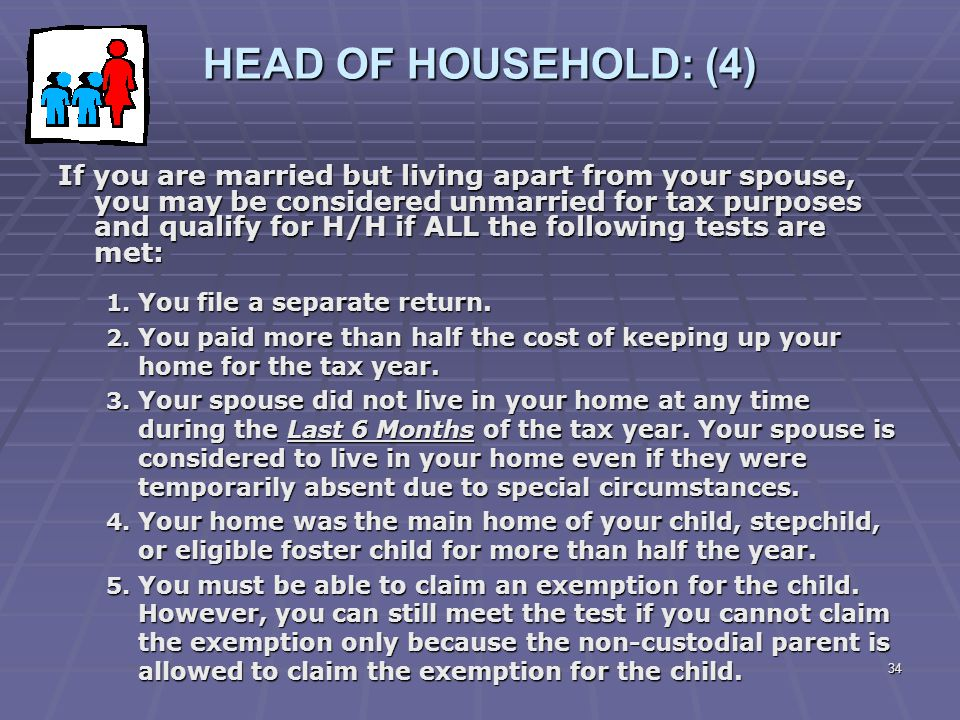 34 HEAD OF HOUSEHOLD: (4) If you are married but living apart from your spouse, you may be considered unmarried for tax purposes and qualify for H/H i