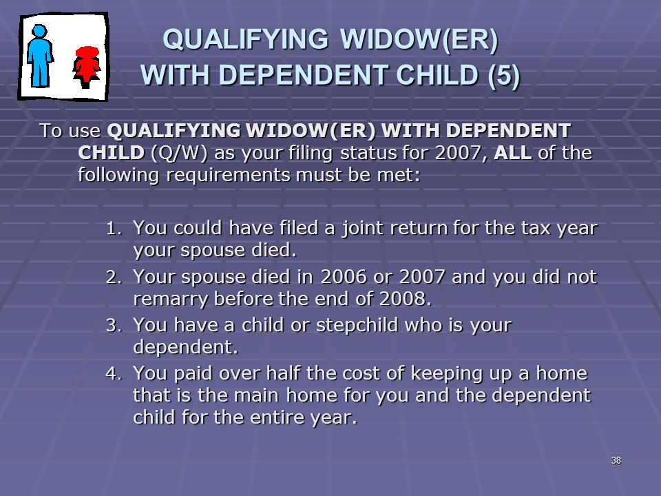 38 QUALIFYING WIDOW(ER) WITH DEPENDENT CHILD (5) To use QUALIFYING WIDOW(ER) WITH DEPENDENT CHILD (Q/W) as your filing status for 2007, ALL of the fol