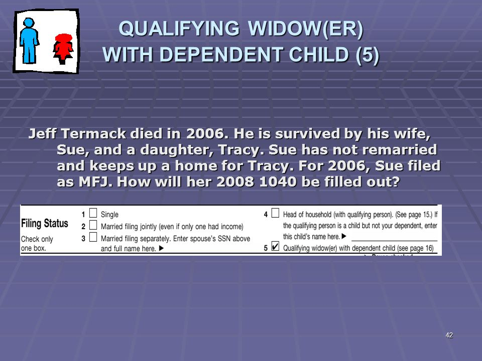 42 QUALIFYING WIDOW(ER) WITH DEPENDENT CHILD (5) Jeff Termack died in 2006. He is survived by his wife, Sue, and a daughter, Tracy. Sue has not remarr