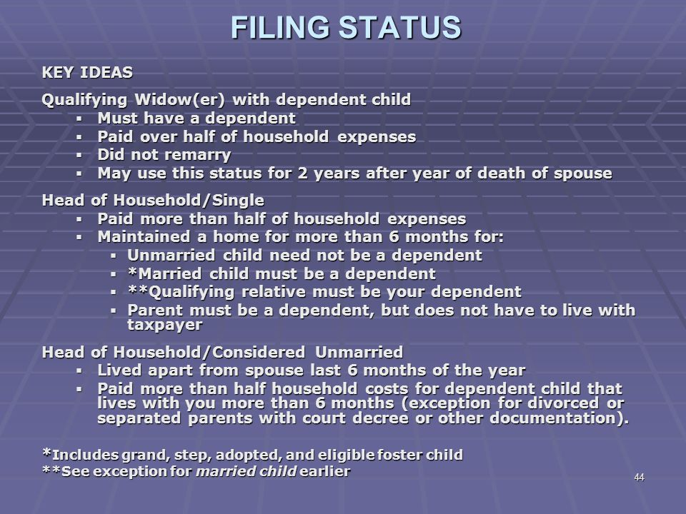44 FILING STATUS KEY IDEAS Qualifying Widow(er) with dependent child  Must have a dependent  Paid over half of household expenses  Did not remarry