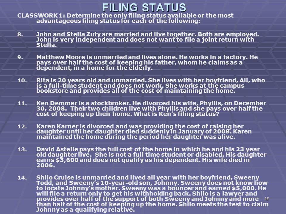46 FILING STATUS CLASSWORK 1: Determine the only filing status available or the most advantageous filing status for each of the following: 8. 8. John