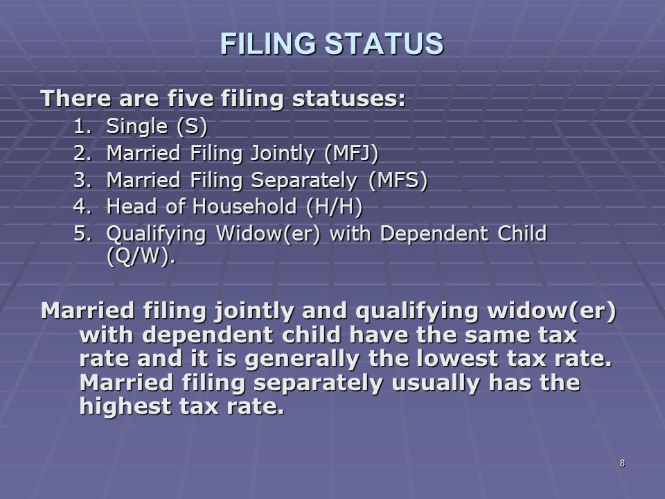 8 FILING STATUS There are five filing statuses: 1.Single (S) 2.Married Filing Jointly (MFJ) 3.Married Filing Separately (MFS) 4.Head of Household (H/H