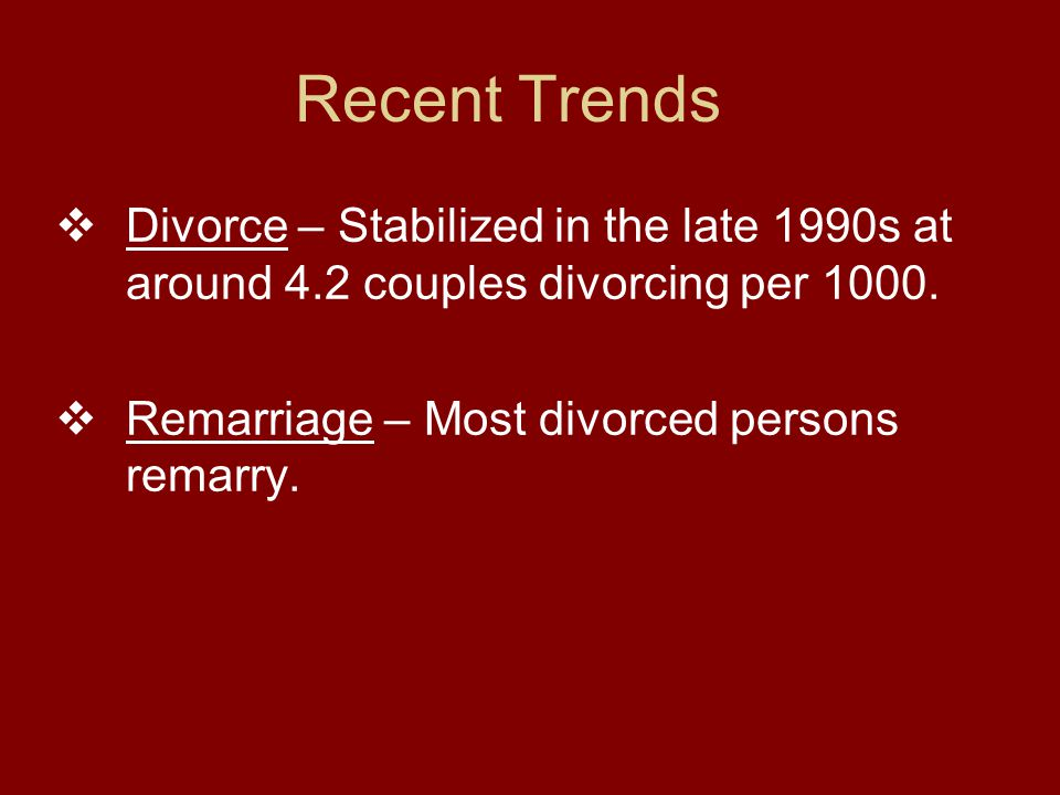 Recent Trends  Divorce – Stabilized in the late 1990s at around 4.2 couples divorcing per 1000.