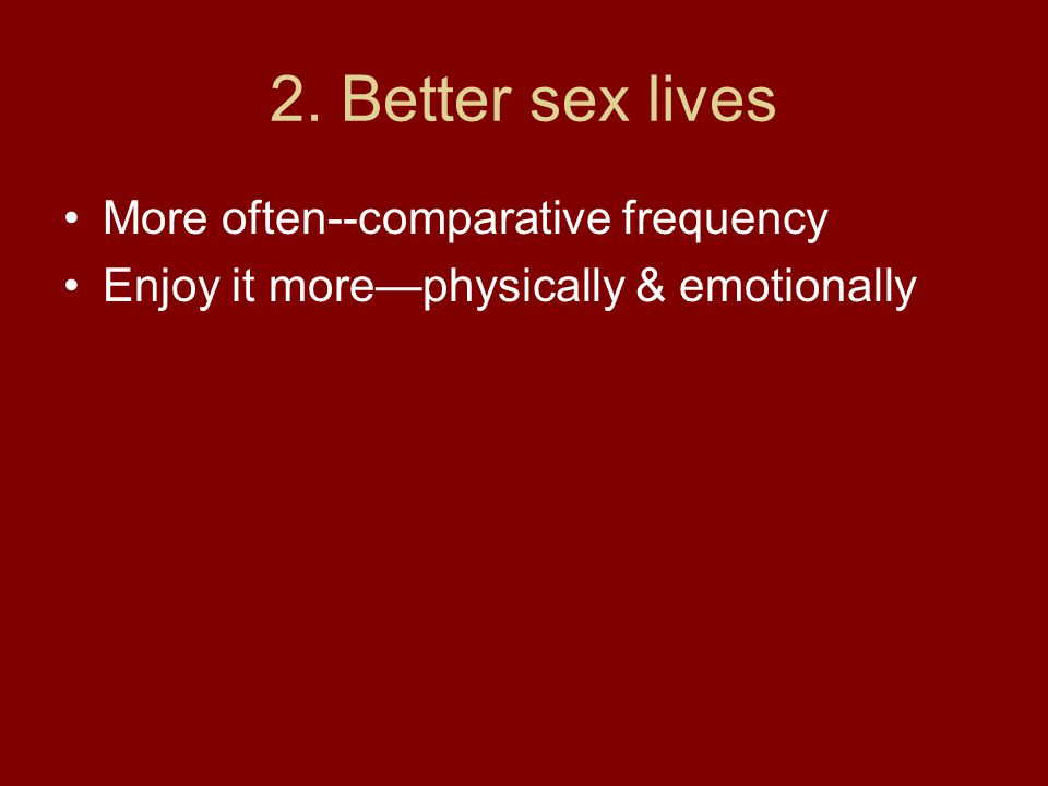 2. Better sex lives More often--comparative frequency Enjoy it more—physically & emotionally
