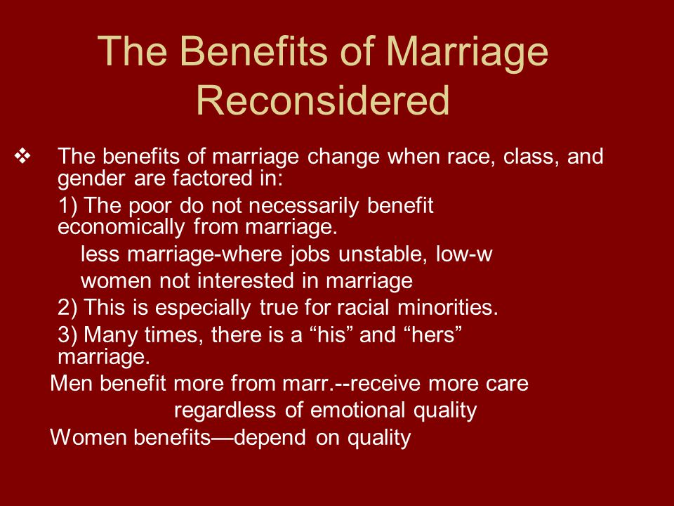 The Benefits of Marriage Reconsidered  The benefits of marriage change when race, class, and gender are factored in: 1) The poor do not necessarily benefit economically from marriage.