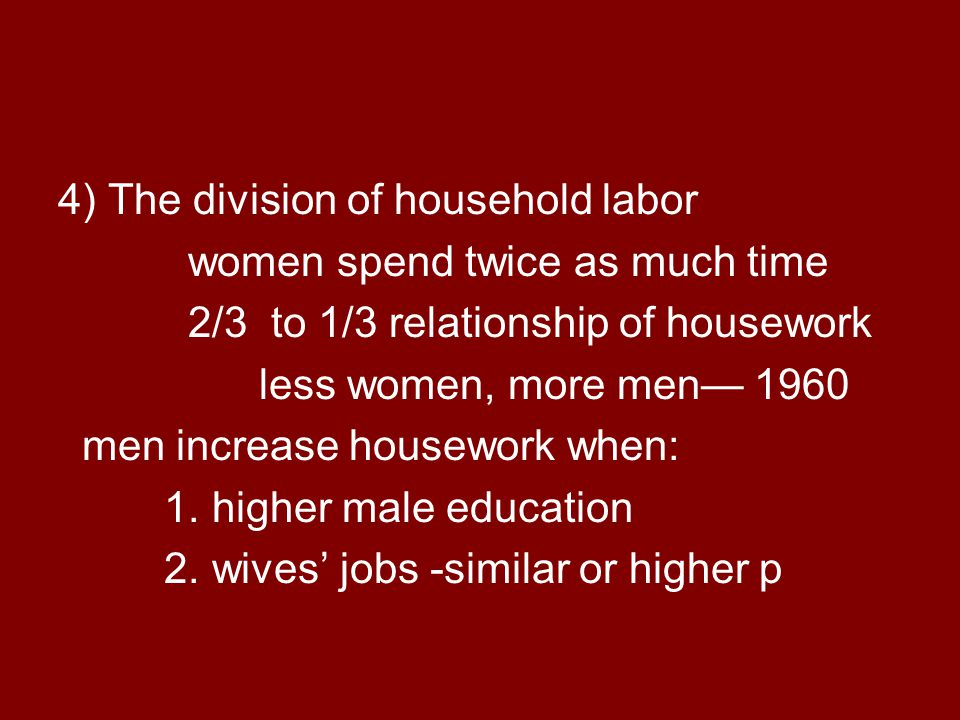 4) The division of household labor women spend twice as much time 2/3 to 1/3 relationship of housework less women, more men— 1960 men increase housework when: 1.