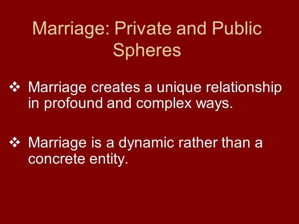 Marriage: Private and Public Spheres  Marriage creates a unique relationship in profound and complex ways.