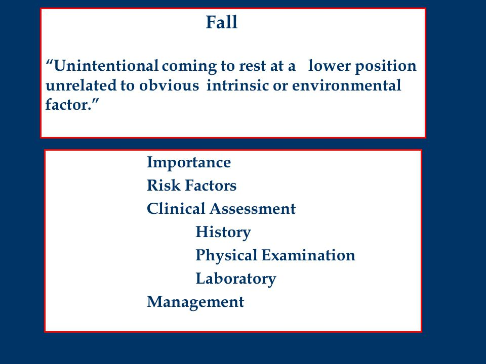 Importance Risk Factors Clinical Assessment History Physical Examination Laboratory Management Fall Unintentional coming to rest at a lower position unrelated to obvious intrinsic or environmental factor.