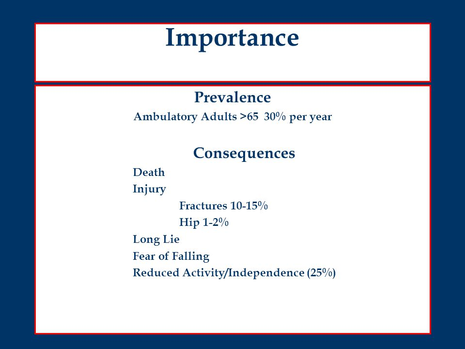 Importance Prevalence Ambulatory Adults >65 30% per year Consequences Death Injury Fractures 10-15% Hip 1-2% Long Lie Fear of Falling Reduced Activity/Independence (25%)