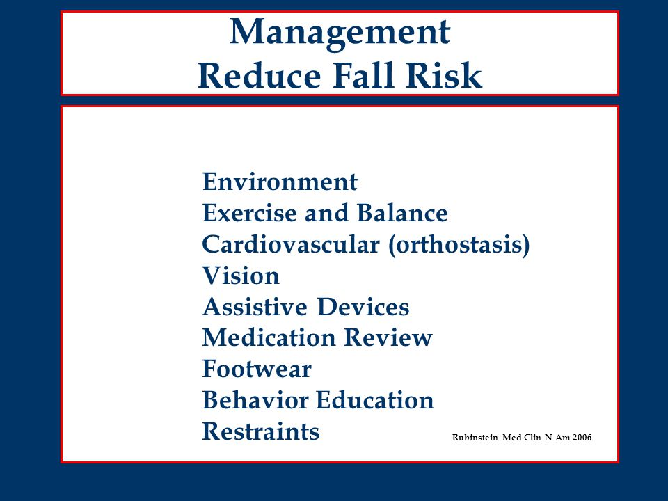 Management Reduce Fall Risk Environment Exercise and Balance Cardiovascular (orthostasis) Vision Assistive Devices Medication Review Footwear Behavior Education Restraints Rubinstein Med Clin N Am 2006