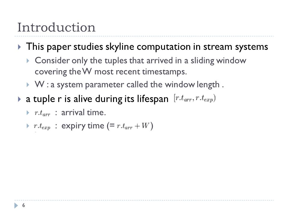 Introduction  This paper studies skyline computation in stream systems  Consider only the tuples that arrived in a sliding window covering the W most recent timestamps.