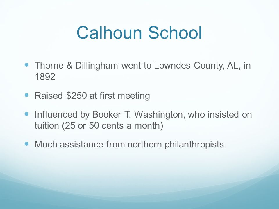Calhoun School Thorne & Dillingham went to Lowndes County, AL, in 1892 Raised $250 at first meeting Influenced by Booker T. Washington, who insisted o
