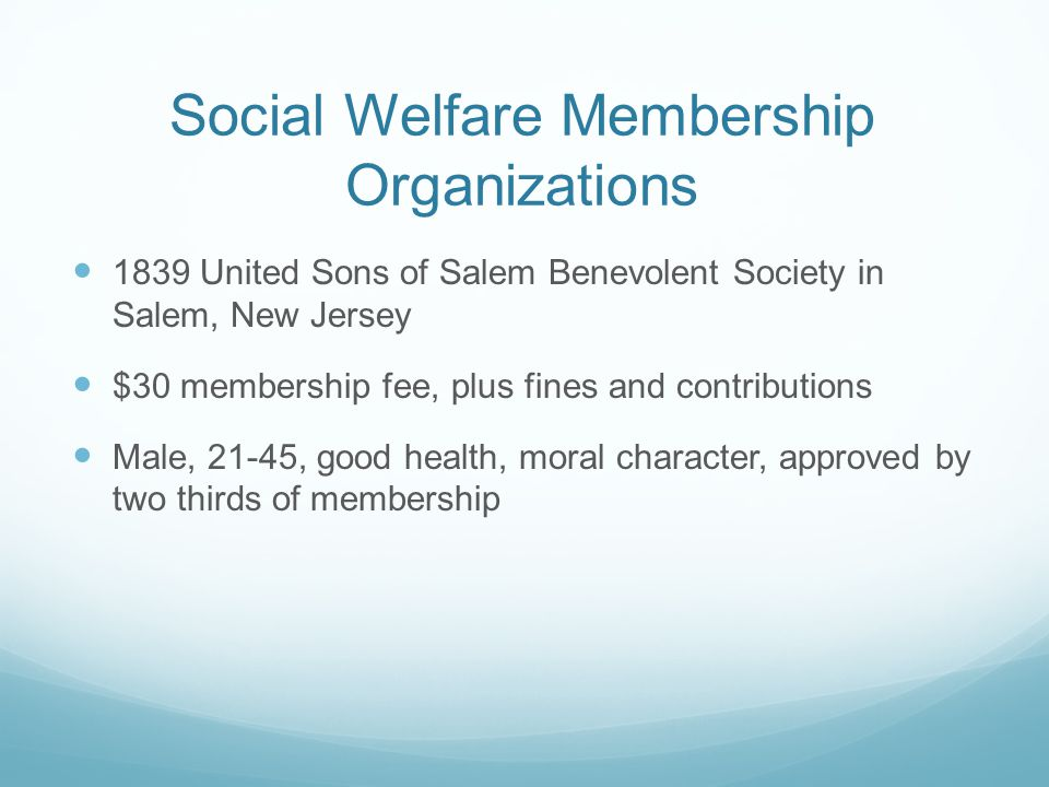 Social Welfare Membership Organizations 1839 United Sons of Salem Benevolent Society in Salem, New Jersey $30 membership fee, plus fines and contributions Male, 21-45, good health, moral character, approved by two thirds of membership