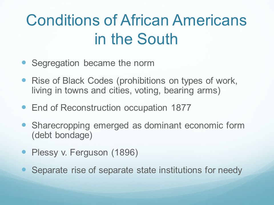 Conditions of African Americans in the South Segregation became the norm Rise of Black Codes (prohibitions on types of work, living in towns and citie