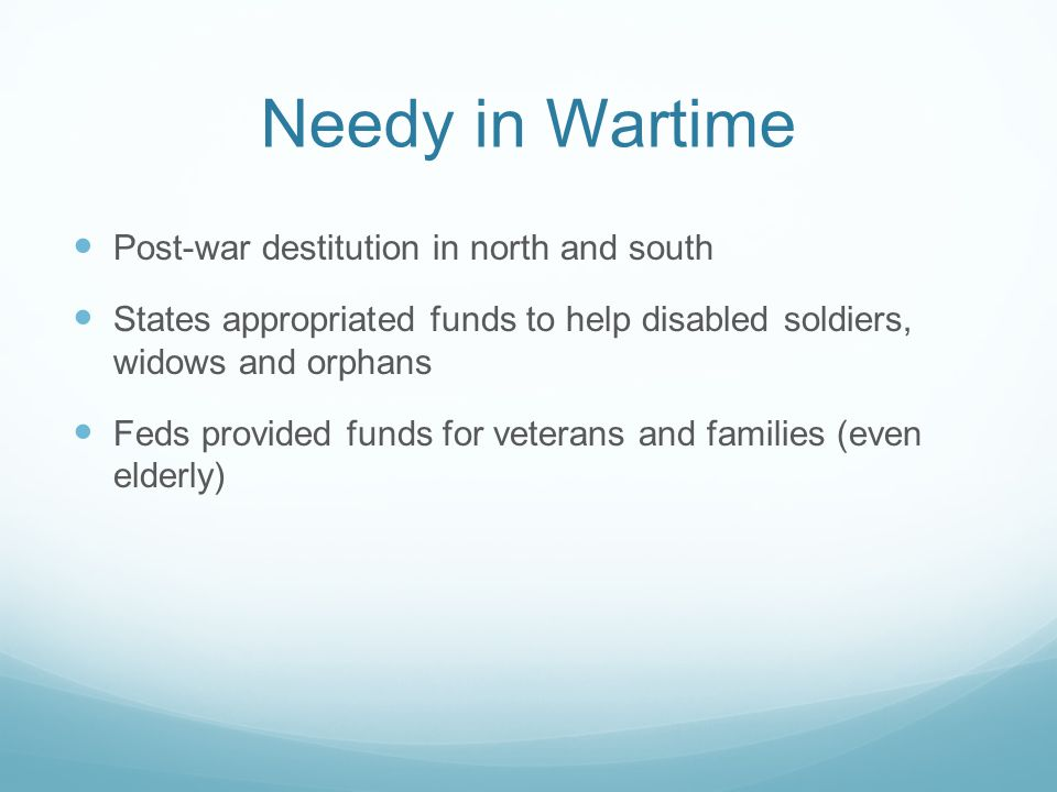 Needy in Wartime Post-war destitution in north and south States appropriated funds to help disabled soldiers, widows and orphans Feds provided funds f