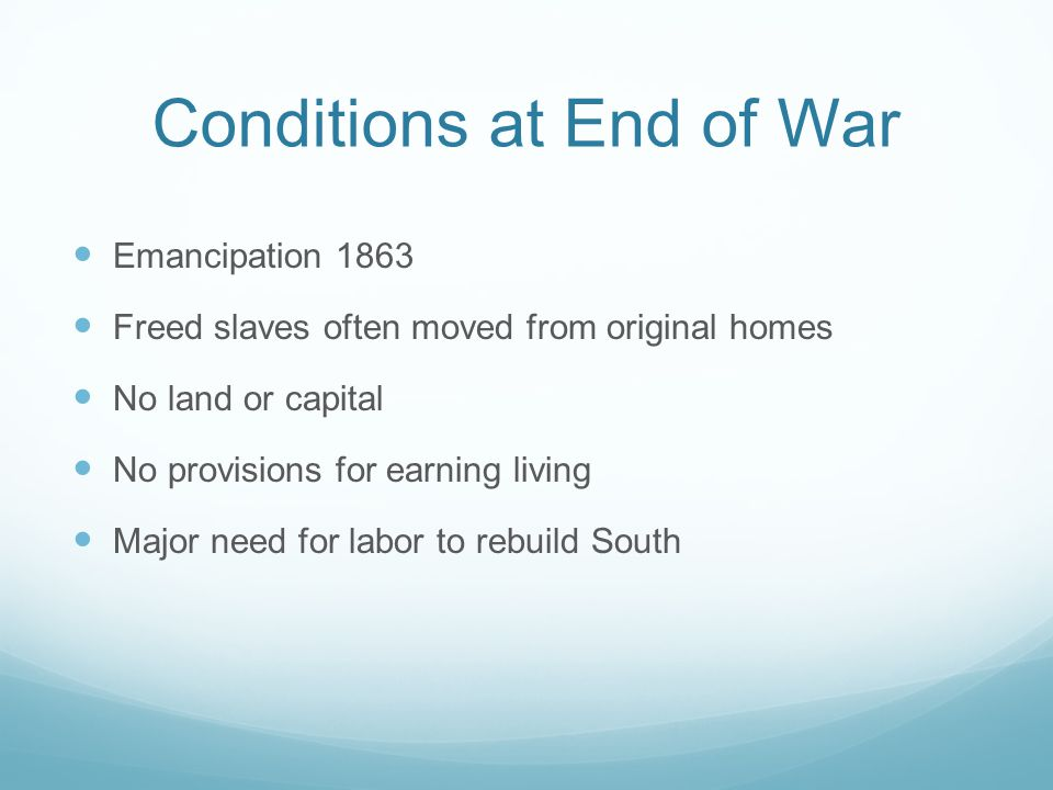Conditions at End of War Emancipation 1863 Freed slaves often moved from original homes No land or capital No provisions for earning living Major need