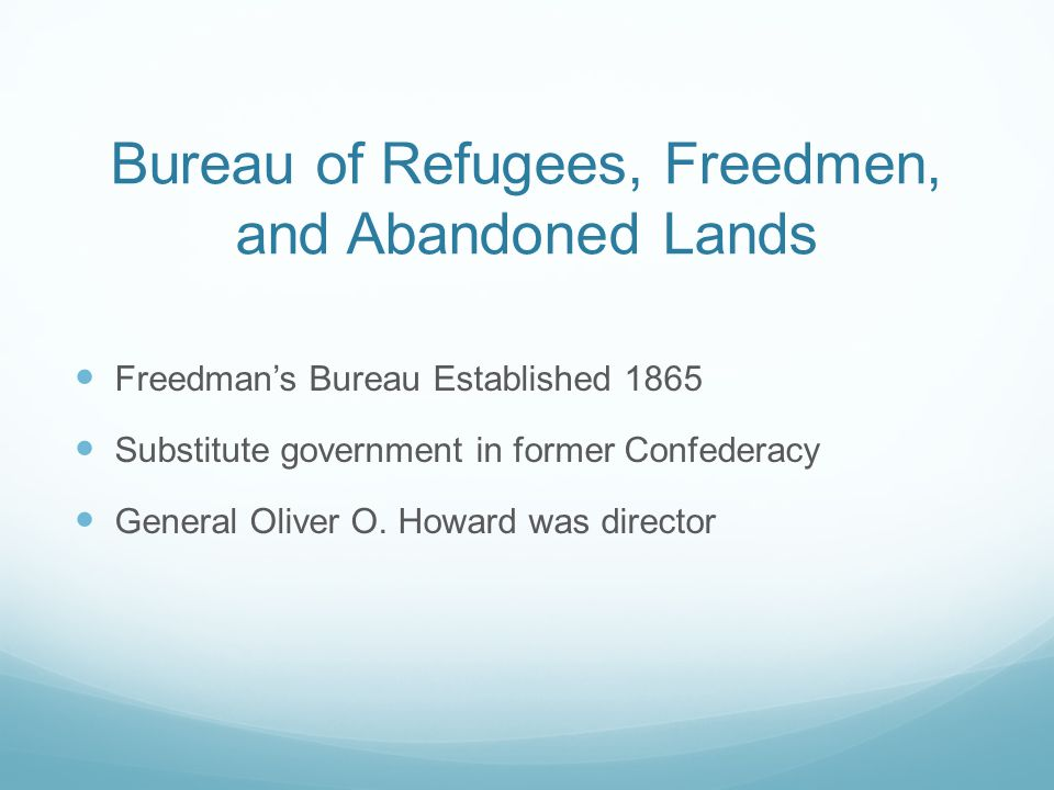 Bureau of Refugees, Freedmen, and Abandoned Lands Freedman's Bureau Established 1865 Substitute government in former Confederacy General Oliver O.