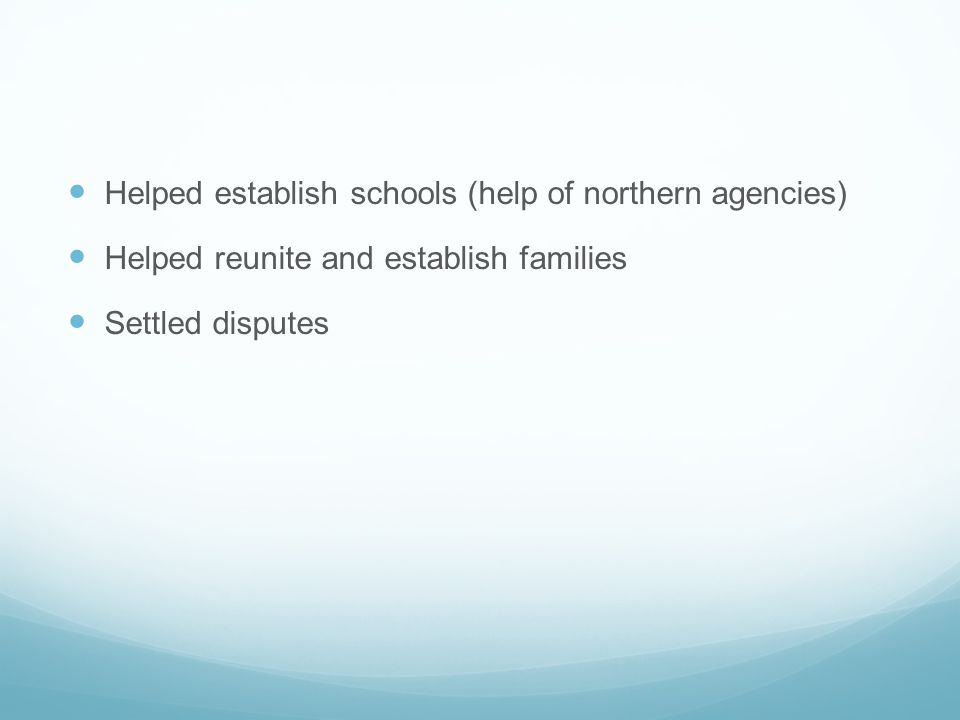 Helped establish schools (help of northern agencies) Helped reunite and establish families Settled disputes
