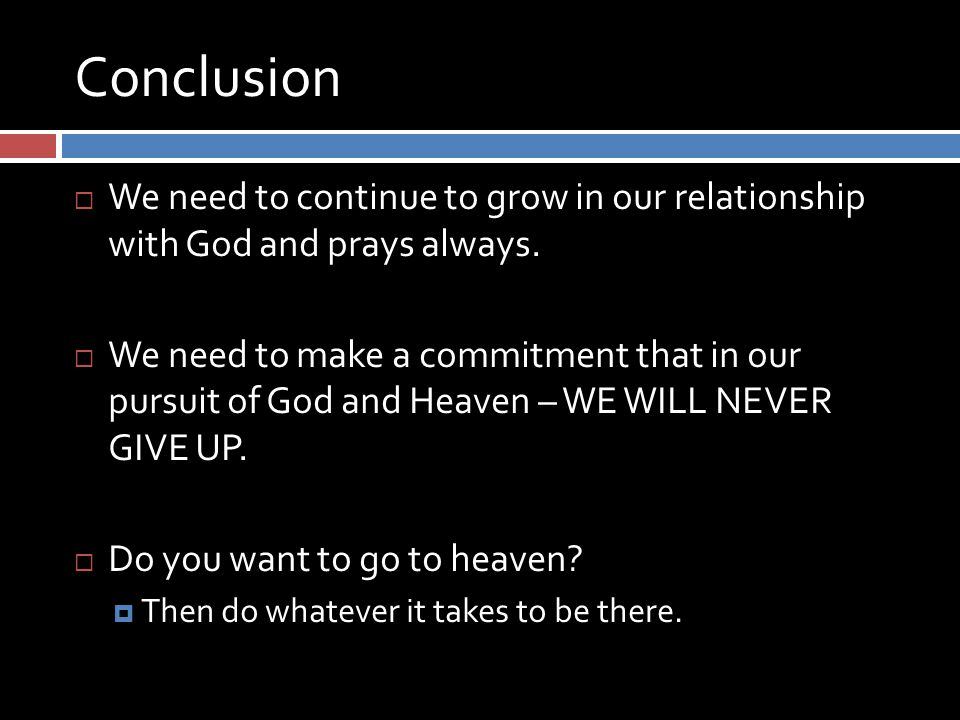 Conclusion  We need to continue to grow in our relationship with God and prays always.
