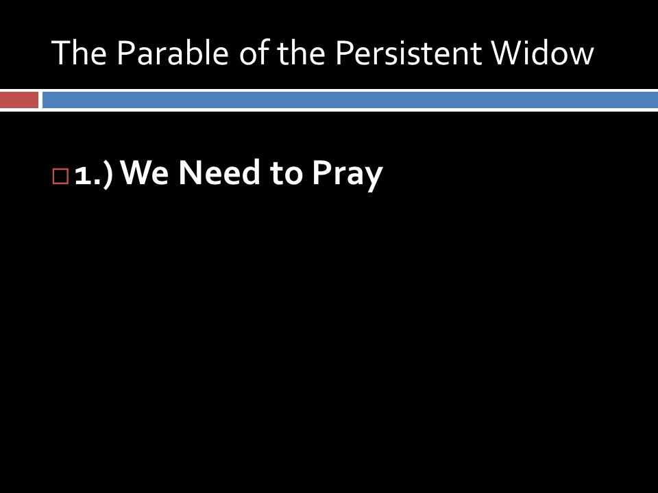 The Parable of the Persistent Widow  1.) We Need to Pray