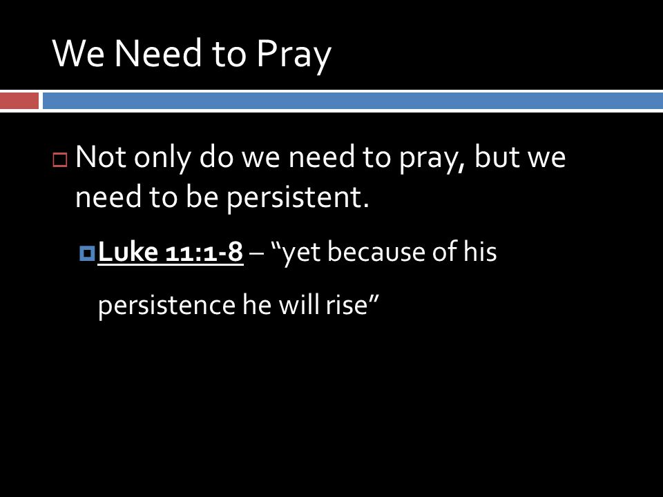 We Need to Pray  Not only do we need to pray, but we need to be persistent.