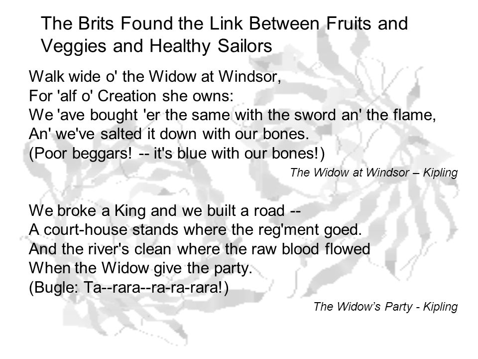 The Brits Found the Link Between Fruits and Veggies and Healthy Sailors Walk wide o the Widow at Windsor, For alf o Creation she owns: We ave bought er the same with the sword an the flame, An we ve salted it down with our bones.