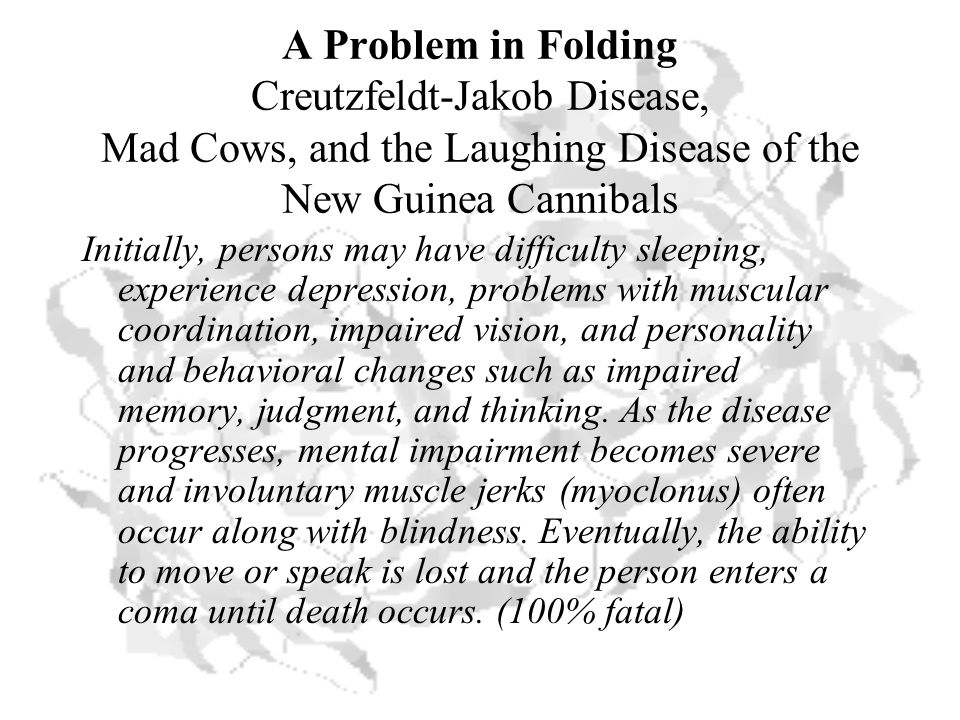 A Problem in Folding Creutzfeldt-Jakob Disease, Mad Cows, and the Laughing Disease of the New Guinea Cannibals Initially, persons may have difficulty sleeping, experience depression, problems with muscular coordination, impaired vision, and personality and behavioral changes such as impaired memory, judgment, and thinking.