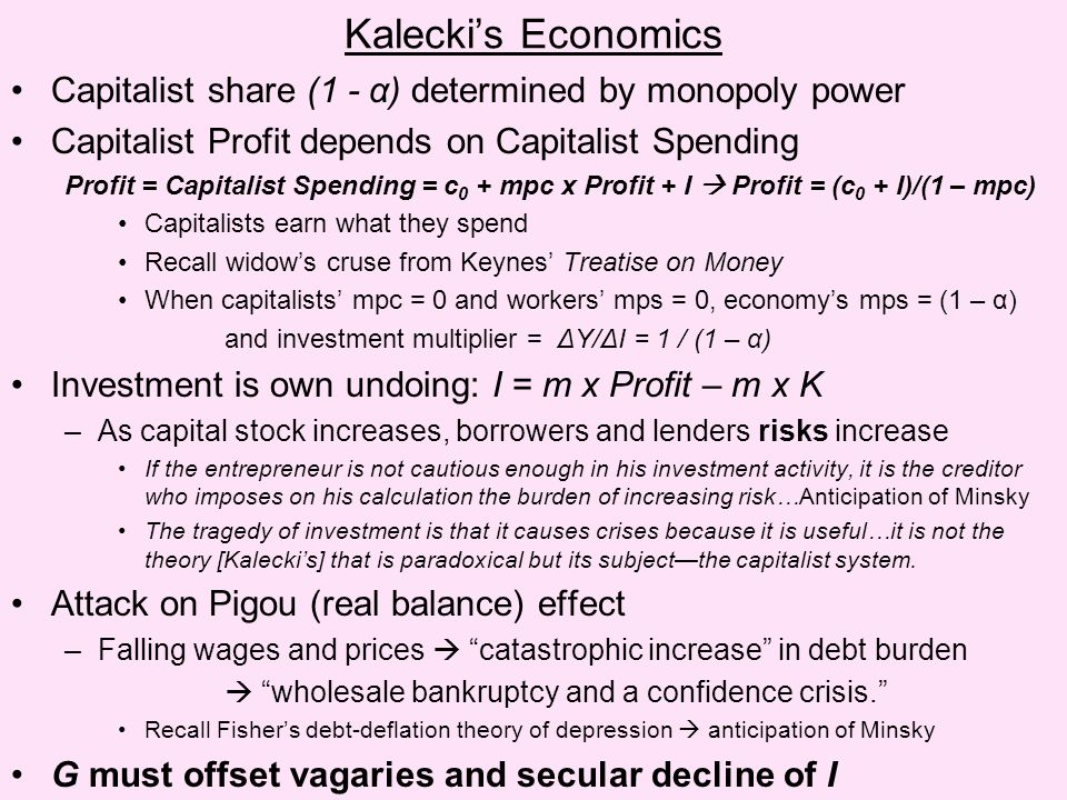 Kalecki's Economics Capitalist share (1 - α) determined by monopoly power Capitalist Profit depends on Capitalist Spending Profit = Capitalist Spending = c 0 + mpc x Profit + I  Profit = (c 0 + I)/(1 – mpc) Capitalists earn what they spend Recall widow's cruse from Keynes' Treatise on Money When capitalists' mpc = 0 and workers' mps = 0, economy's mps = (1 – α) and investment multiplier = ΔY/ΔI = 1 / (1 – α) Investment is own undoing: I = m x Profit – m x K –As capital stock increases, borrowers and lenders risks increase If the entrepreneur is not cautious enough in his investment activity, it is the creditor who imposes on his calculation the burden of increasing risk…Anticipation of Minsky The tragedy of investment is that it causes crises because it is useful…it is not the theory [Kalecki's] that is paradoxical but its subject—the capitalist system.