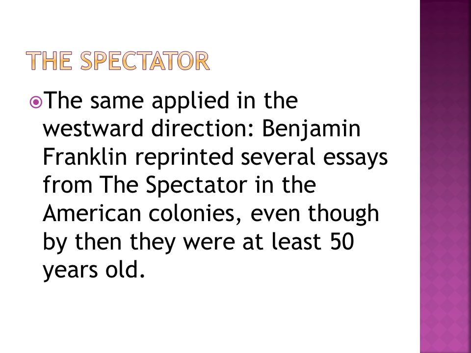  The same applied in the westward direction: Benjamin Franklin reprinted several essays from The Spectator in the American colonies, even though by t
