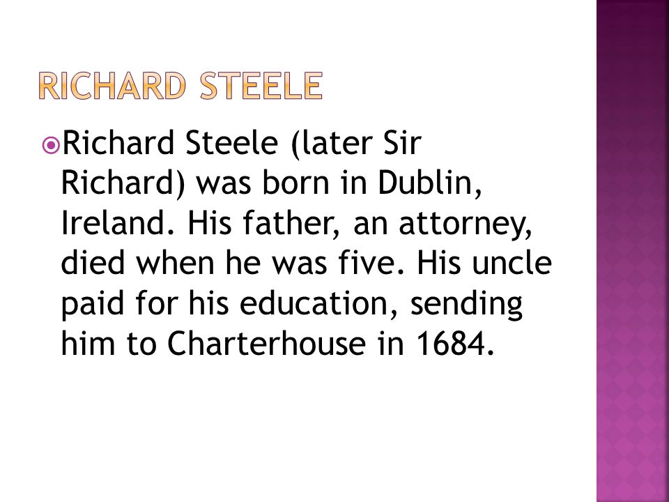  Richard Steele (later Sir Richard) was born in Dublin, Ireland. His father, an attorney, died when he was five. His uncle paid for his education, se