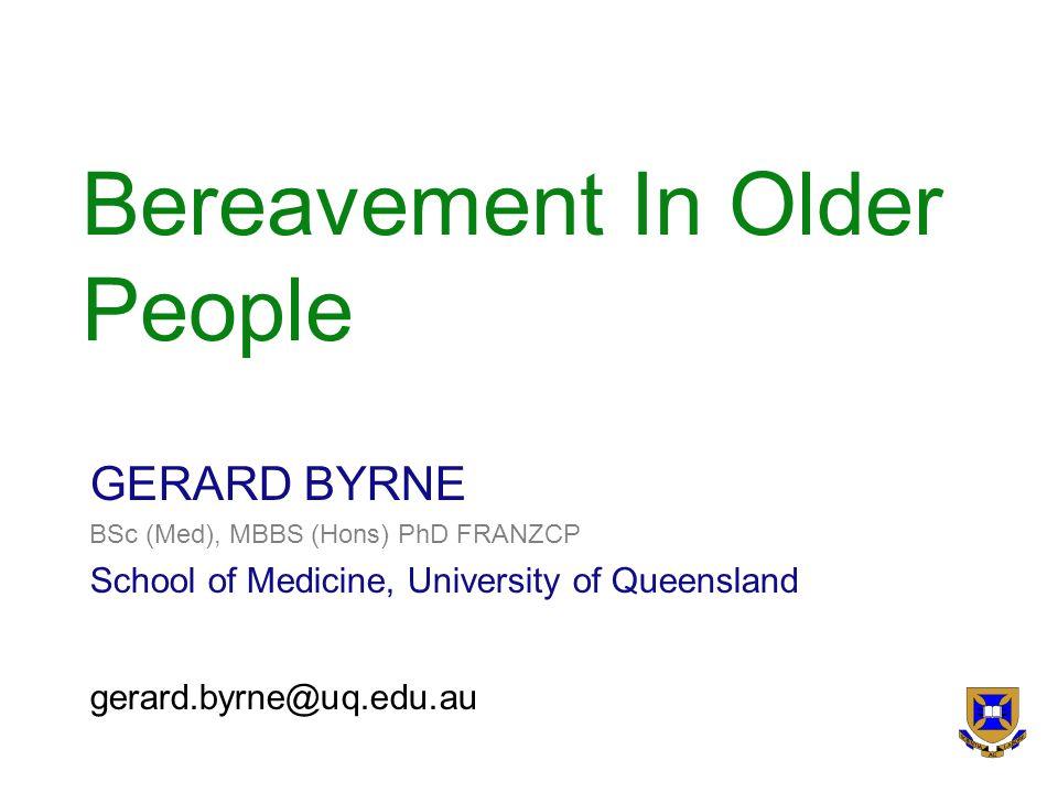 Bereavement In Older People GERARD BYRNE BSc (Med), MBBS (Hons) PhD FRANZCP School of Medicine, University of Queensland gerard.byrne@uq.edu.au