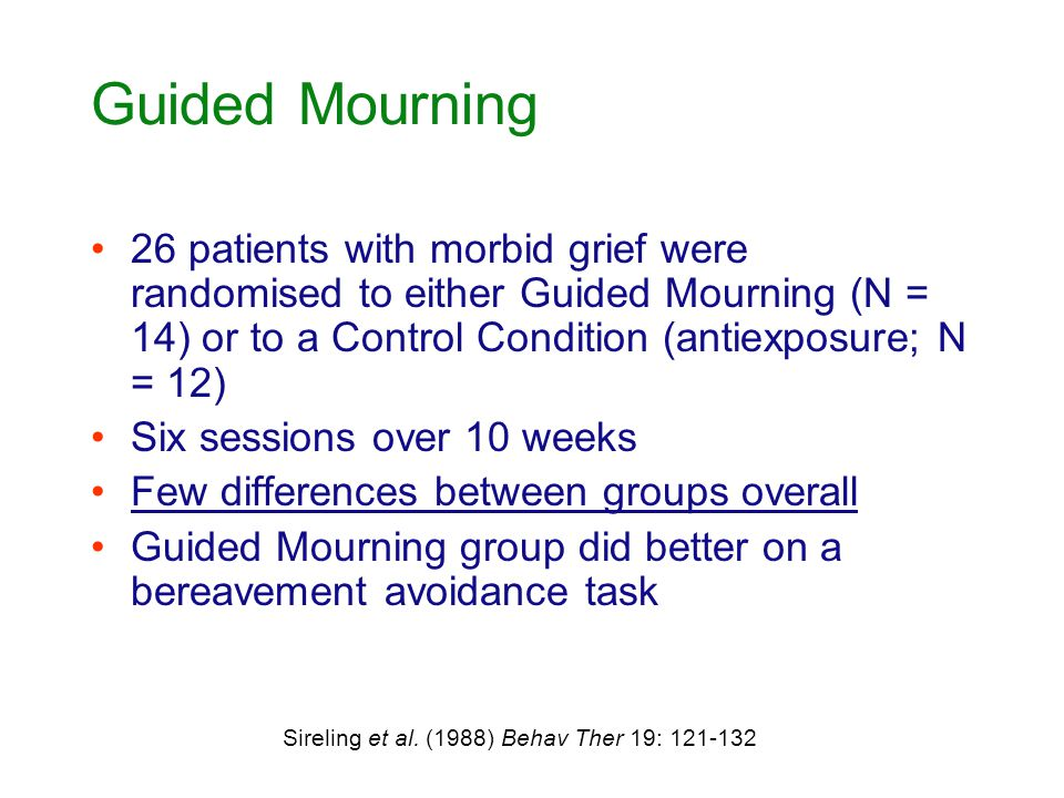 Guided Mourning 26 patients with morbid grief were randomised to either Guided Mourning (N = 14) or to a Control Condition (antiexposure; N = 12) Six