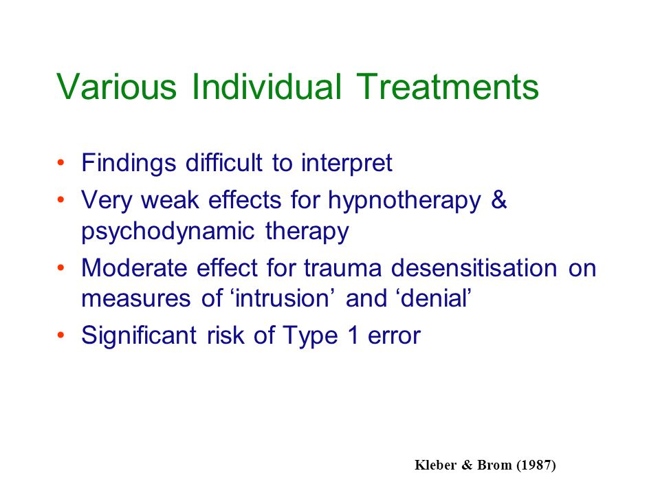 Various Individual Treatments Findings difficult to interpret Very weak effects for hypnotherapy & psychodynamic therapy Moderate effect for trauma de