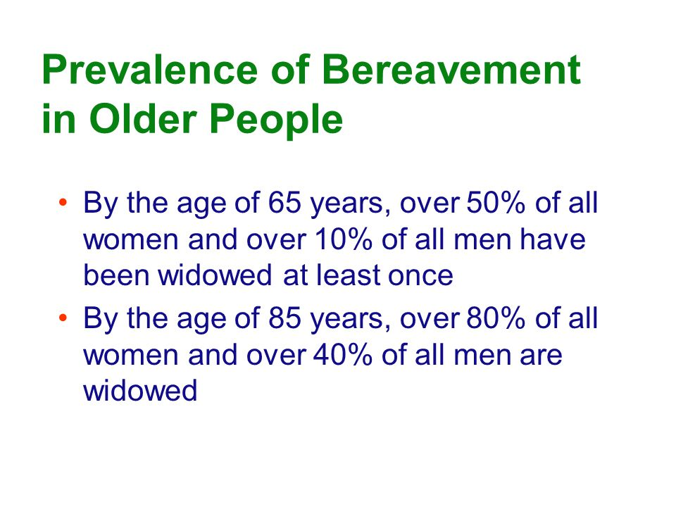 Prevalence of Bereavement in Older People By the age of 65 years, over 50% of all women and over 10% of all men have been widowed at least once By the