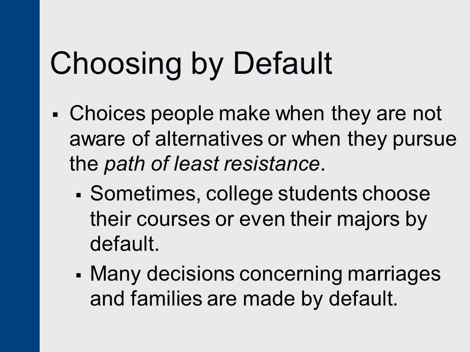 Choosing by Default  Choices people make when they are not aware of alternatives or when they pursue the path of least resistance.