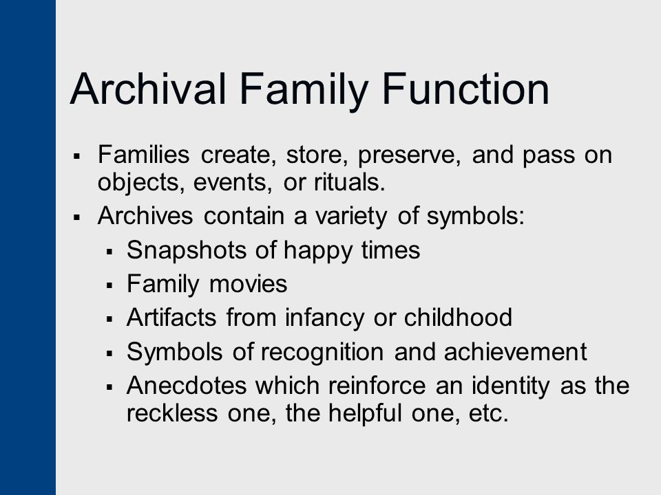 Archival Family Function  Families create, store, preserve, and pass on objects, events, or rituals.